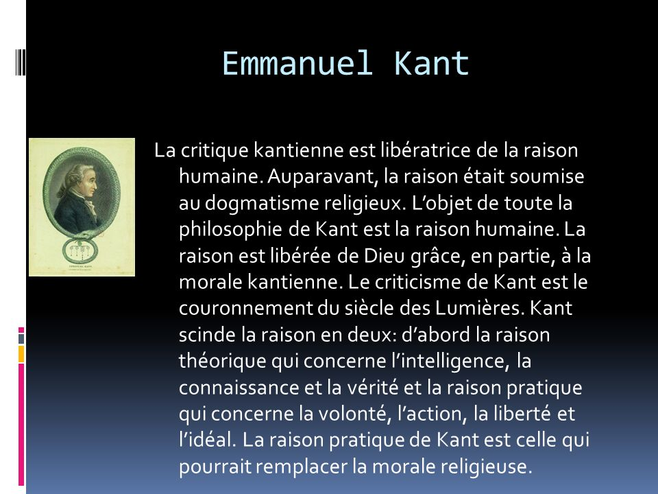 Emmanuel Kant La critique kantienne est libératrice de la raison humaine. Auparavant, la raison était soumise au dogmatisme religieux. Lobjet de toute