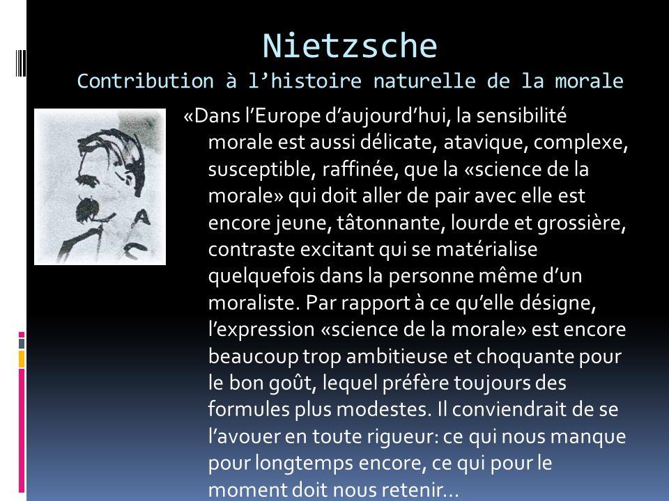 Nietzsche Contribution à lhistoire naturelle de la morale «Dans lEurope daujourdhui, la sensibilité morale est aussi délicate, atavique, complexe, sus