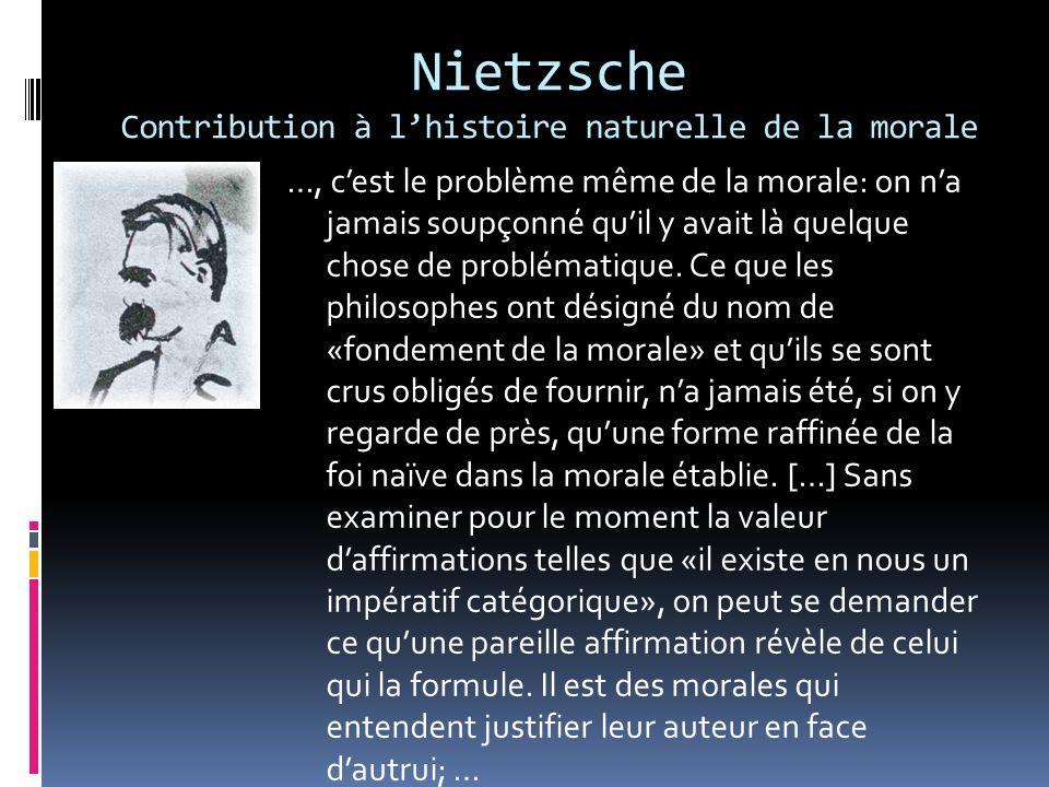 Nietzsche Contribution à lhistoire naturelle de la morale …, cest le problème même de la morale: on na jamais soupçonné quil y avait là quelque chose