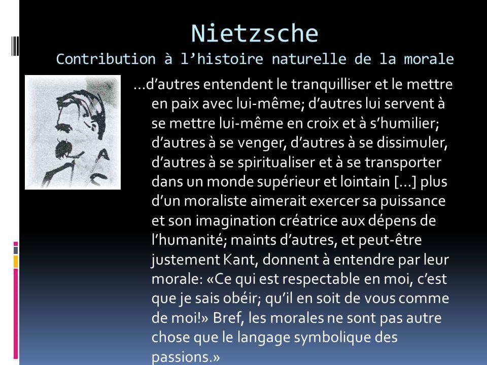 Nietzsche Contribution à lhistoire naturelle de la morale …dautres entendent le tranquilliser et le mettre en paix avec lui-même; dautres lui servent