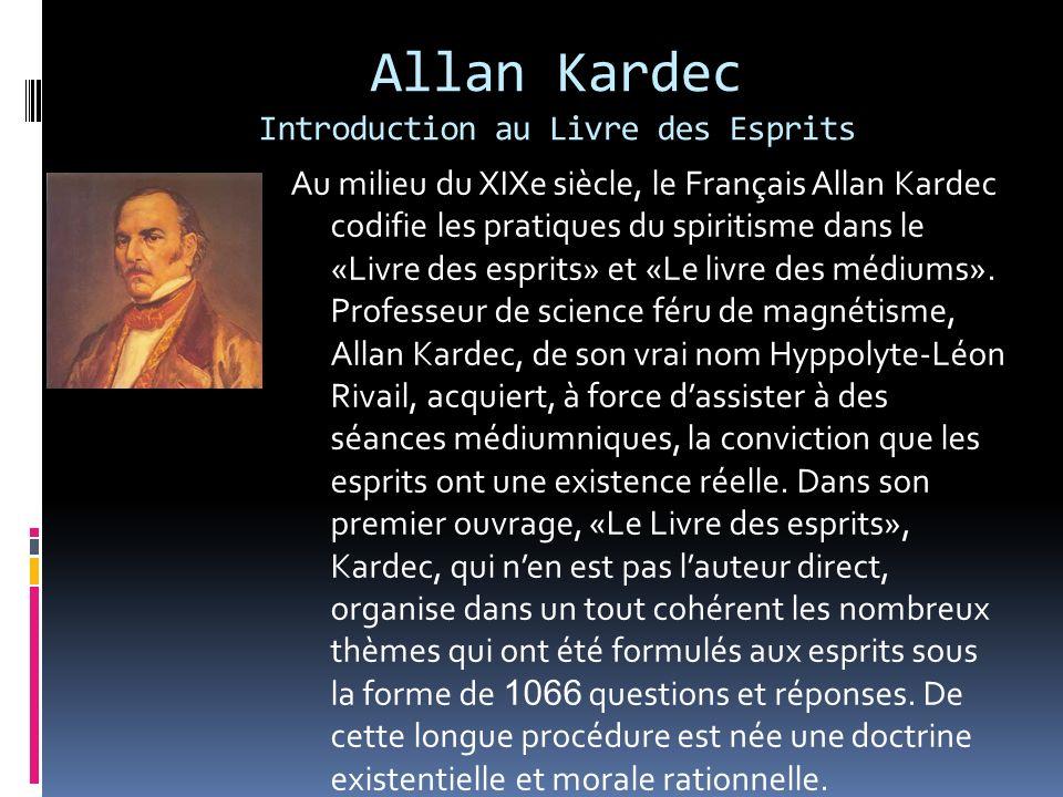 Allan Kardec Introduction au Livre des Esprits Au milieu du XIXe siècle, le Français Allan Kardec codifie les pratiques du spiritisme dans le «Livre d