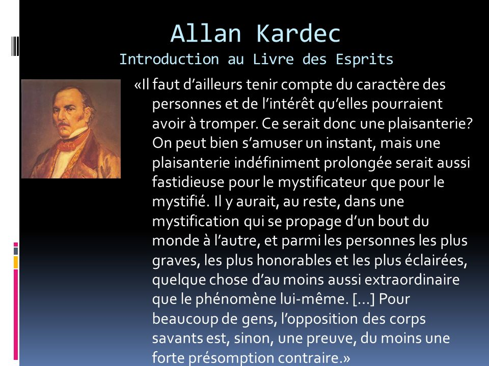 Allan Kardec Introduction au Livre des Esprits «Il faut dailleurs tenir compte du caractère des personnes et de lintérêt quelles pourraient avoir à tr
