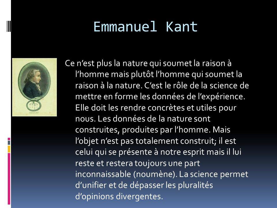Emmanuel Kant Ce nest plus la nature qui soumet la raison à lhomme mais plutôt lhomme qui soumet la raison à la nature. Cest le rôle de la science de
