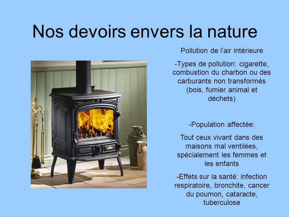 Nos devoirs envers la nature Pollution de lair intérieure -Types de pollution: cigarette, combustion du charbon ou des carburants non transformés (boi