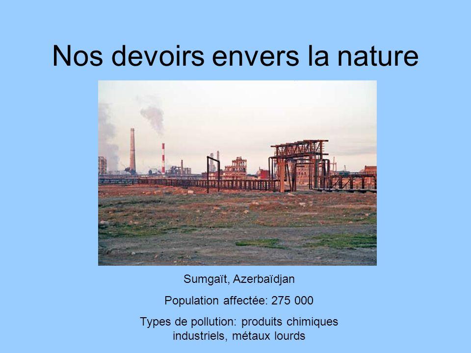 Nos devoirs envers la nature Linfen, Chine Population affectée: 3 millions Types de pollution: émission de gaz (voitures et industries), dioxine, arsenic