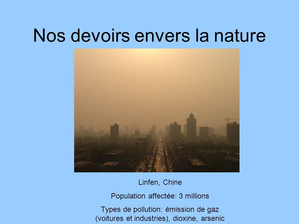 Nos devoirs envers la nature Linfen, Chine Population affectée: 3 millions Types de pollution: émission de gaz (voitures et industries), dioxine, arse