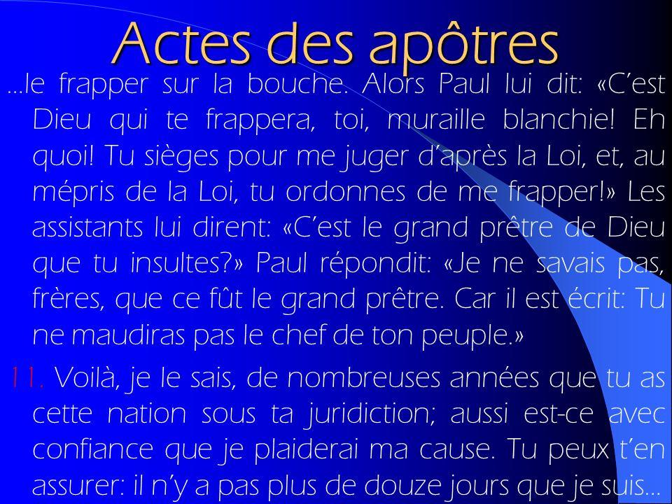 Actes des apôtres …le frapper sur la bouche. Alors Paul lui dit: «Cest Dieu qui te frappera, toi, muraille blanchie! Eh quoi! Tu sièges pour me juger