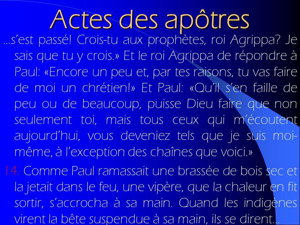 Actes des apôtres …sest passé! Crois-tu aux prophètes, roi Agrippa? Je sais que tu y crois.» Et le roi Agrippa de répondre à Paul: «Encore un peu et,