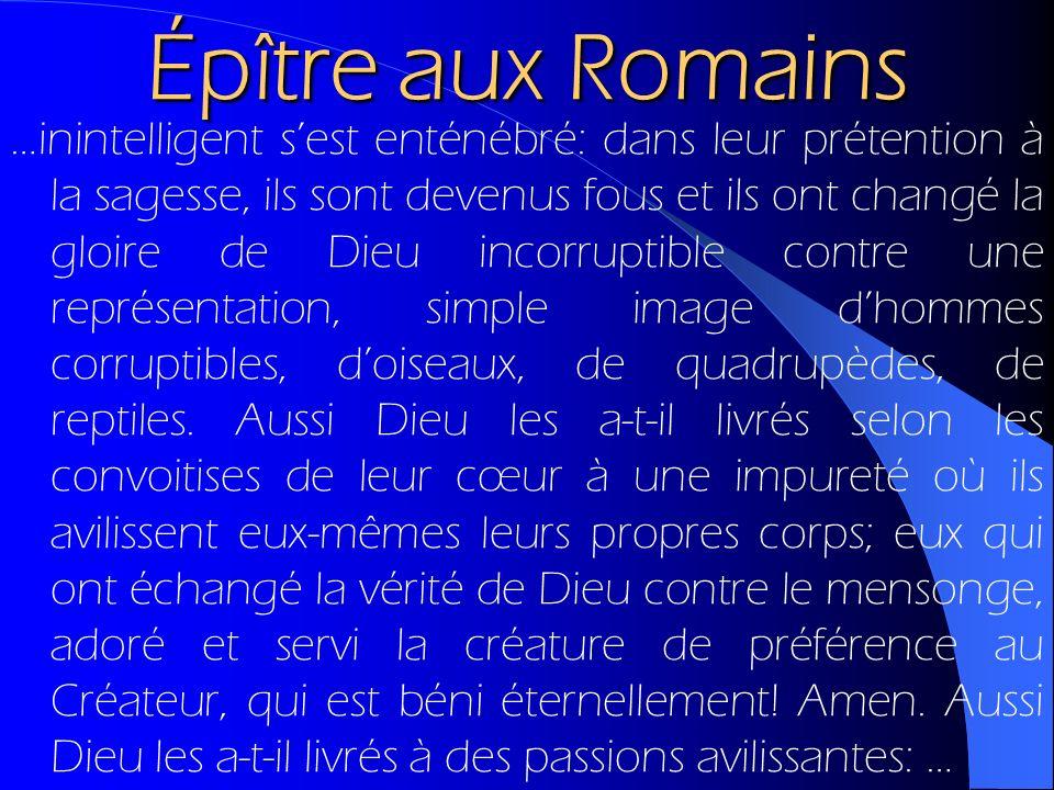 Épître aux Romains …inintelligent sest enténébré: dans leur prétention à la sagesse, ils sont devenus fous et ils ont changé la gloire de Dieu incorru