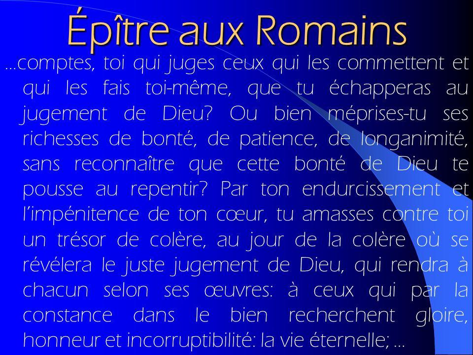 Épître aux Romains …comptes, toi qui juges ceux qui les commettent et qui les fais toi-même, que tu échapperas au jugement de Dieu? Ou bien méprises-t