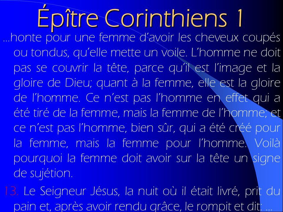 Épître Corinthiens 1 …honte pour une femme davoir les cheveux coupés ou tondus, quelle mette un voile. Lhomme ne doit pas se couvrir la tête, parce qu