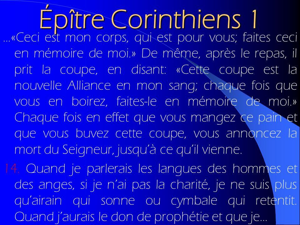 Épître Corinthiens 1 …«Ceci est mon corps, qui est pour vous; faites ceci en mémoire de moi.» De même, après le repas, il prit la coupe, en disant: «C
