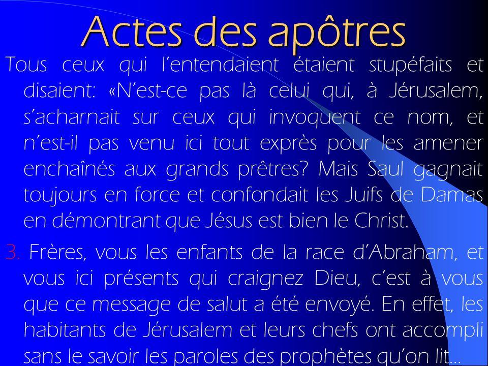 Actes des apôtres Tous ceux qui lentendaient étaient stupéfaits et disaient: «Nest-ce pas là celui qui, à Jérusalem, sacharnait sur ceux qui invoquent