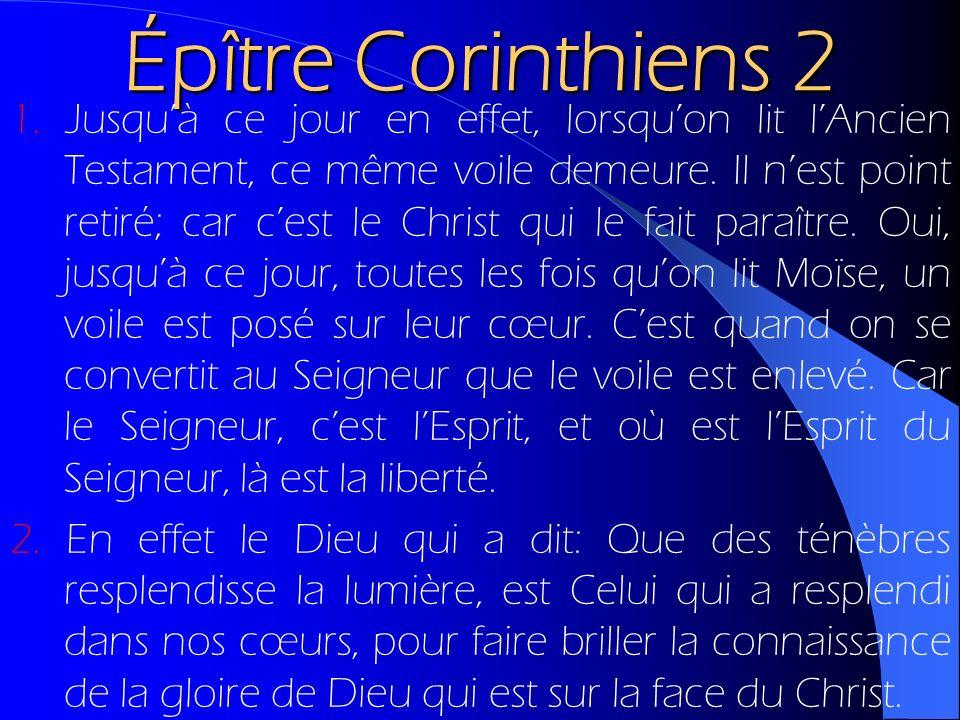 Épître Corinthiens 2 1. Jusquà ce jour en effet, lorsquon lit lAncien Testament, ce même voile demeure. Il nest point retiré; car cest le Christ qui l