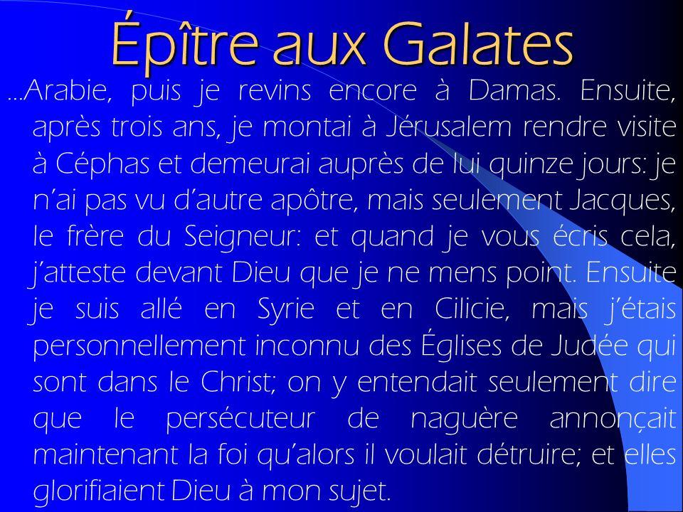 Épître aux Galates...Arabie, puis je revins encore à Damas. Ensuite, après trois ans, je montai à Jérusalem rendre visite à Céphas et demeurai auprès