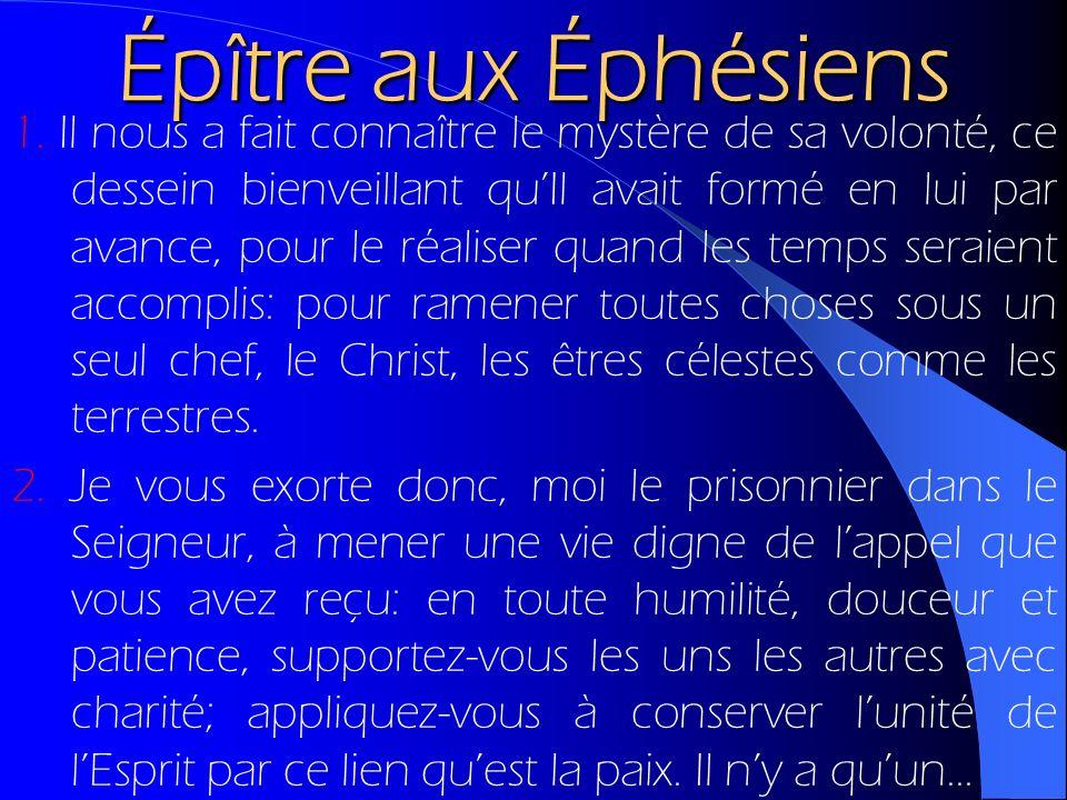 Épître aux Éphésiens 1. Il nous a fait connaître le mystère de sa volonté, ce dessein bienveillant quIl avait formé en lui par avance, pour le réalise