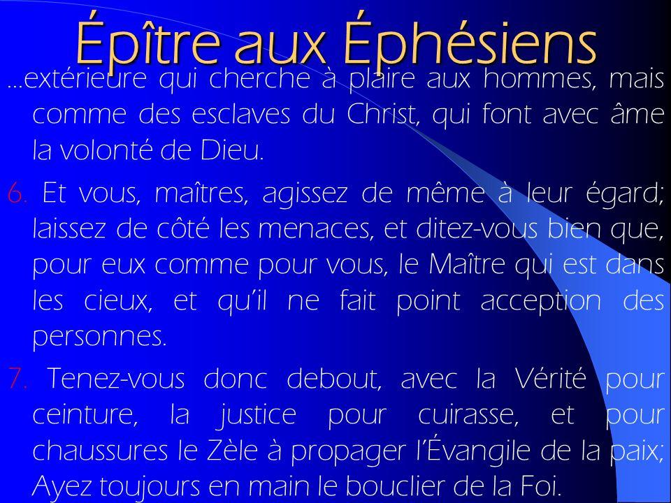 Épître aux Éphésiens...extérieure qui cherche à plaire aux hommes, mais comme des esclaves du Christ, qui font avec âme la volonté de Dieu. 6. Et vous