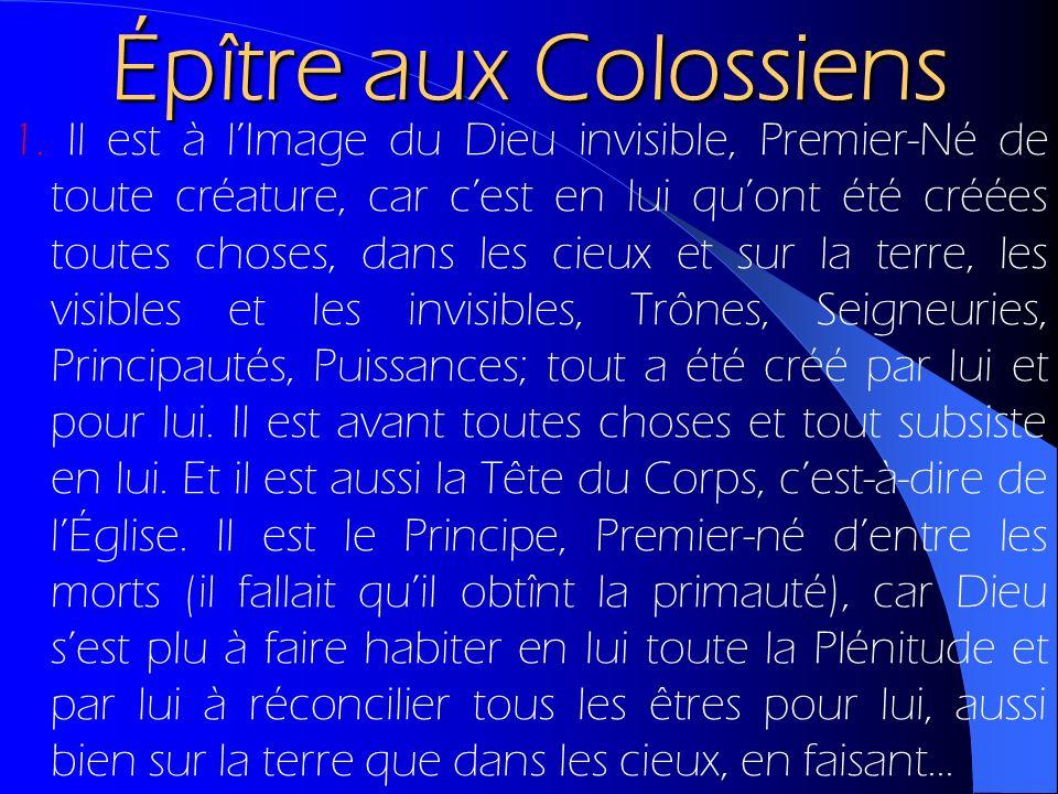 Épître aux Colossiens 1. Il est à lImage du Dieu invisible, Premier-Né de toute créature, car cest en lui quont été créées toutes choses, dans les cie