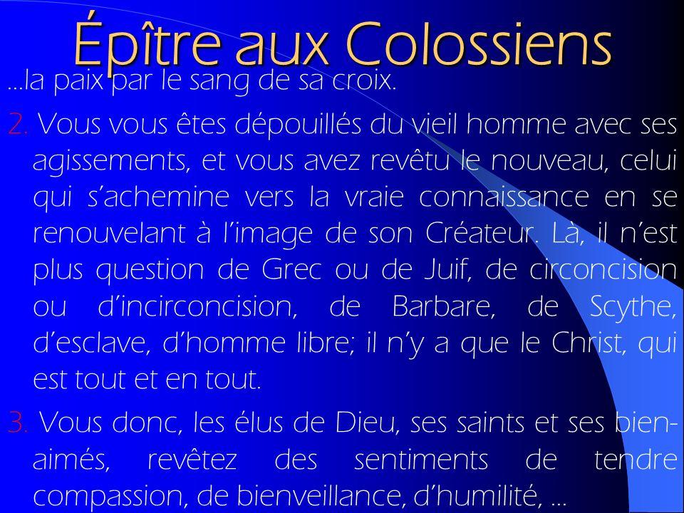Épître aux Colossiens...la paix par le sang de sa croix. 2. Vous vous êtes dépouillés du vieil homme avec ses agissements, et vous avez revêtu le nouv