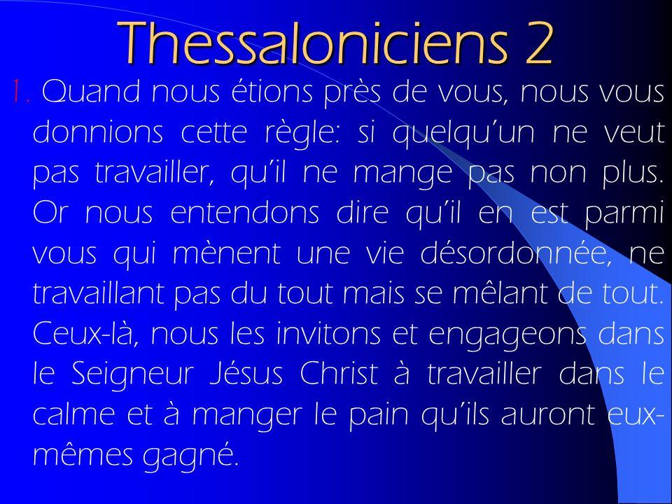 Thessaloniciens 2 1. Quand nous étions près de vous, nous vous donnions cette règle: si quelquun ne veut pas travailler, quil ne mange pas non plus. O