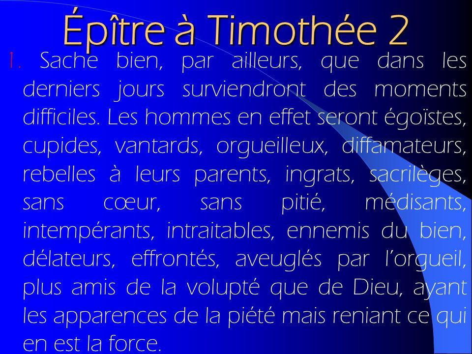 Épître à Timothée 2 1. Sache bien, par ailleurs, que dans les derniers jours surviendront des moments difficiles. Les hommes en effet seront égoïstes,