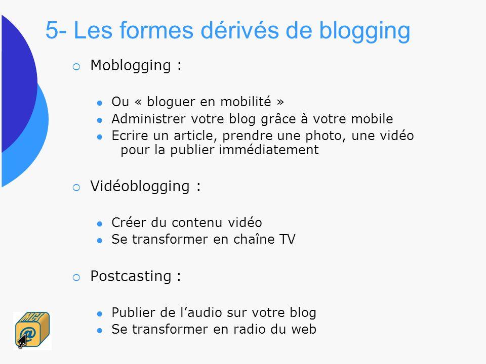 5- Les formes dérivés de blogging Moblogging : Ou « bloguer en mobilité » Administrer votre blog grâce à votre mobile Ecrire un article, prendre une p