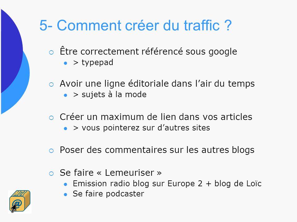 5- Comment créer du traffic ? Être correctement référencé sous google > typepad Avoir une ligne éditoriale dans lair du temps > sujets à la mode Créer