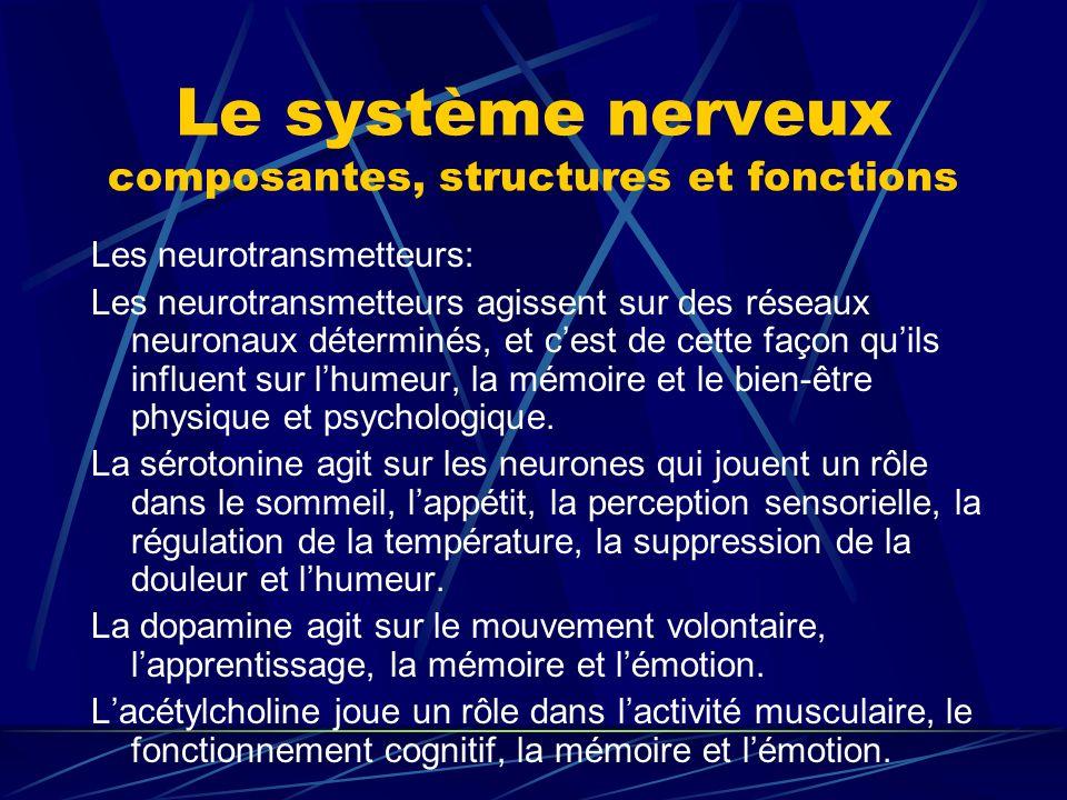 Le système nerveux composantes, structures et fonctions Les neurotransmetteurs: Les neurotransmetteurs agissent sur des réseaux neuronaux déterminés,