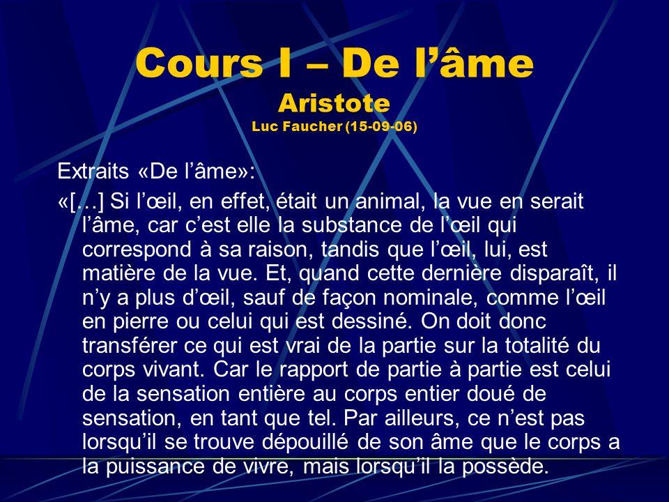 Cours I – De lâme Aristote Luc Faucher (15-09-06) Extraits «De lâme»: «[…] Si lœil, en effet, était un animal, la vue en serait lâme, car cest elle la