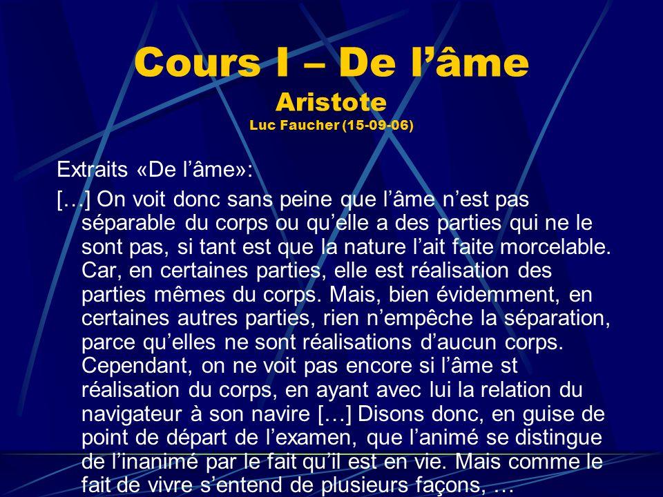 Cours I – De lâme Aristote Luc Faucher (15-09-06) Extraits «De lâme»: […] On voit donc sans peine que lâme nest pas séparable du corps ou quelle a des