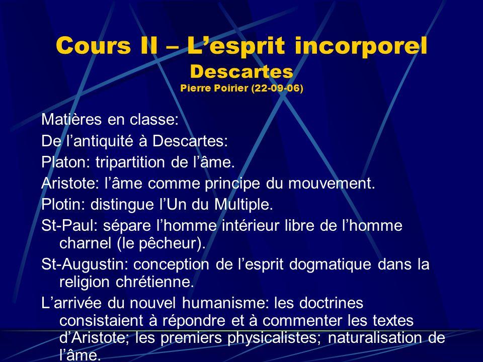 Cours II – Lesprit incorporel Descartes Pierre Poirier (22-09-06) Matières en classe: De lantiquité à Descartes: Platon: tripartition de lâme. Aristot