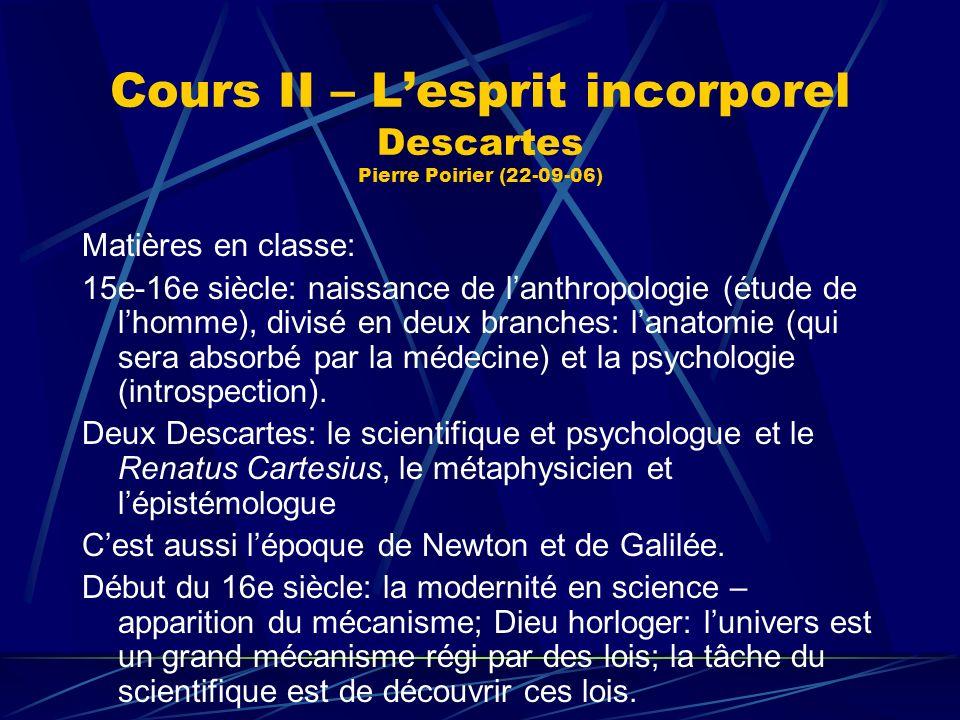 Cours II – Lesprit incorporel Descartes Pierre Poirier (22-09-06) Matières en classe: 15e-16e siècle: naissance de lanthropologie (étude de lhomme), d