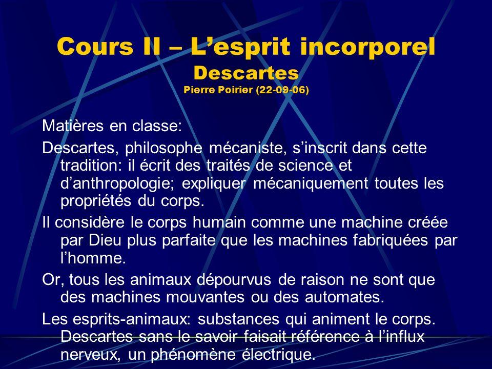 Cours II – Lesprit incorporel Descartes Pierre Poirier (22-09-06) Matières en classe: Descartes, philosophe mécaniste, sinscrit dans cette tradition: