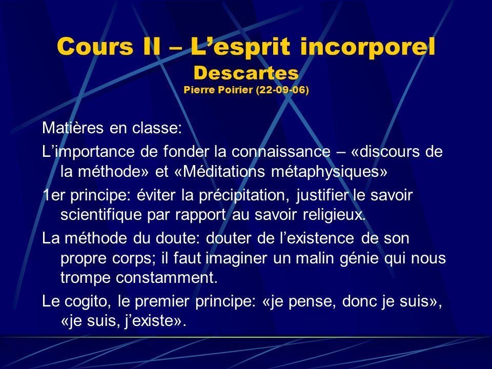 Cours II – Lesprit incorporel Descartes Pierre Poirier (22-09-06) Matières en classe: Limportance de fonder la connaissance – «discours de la méthode»