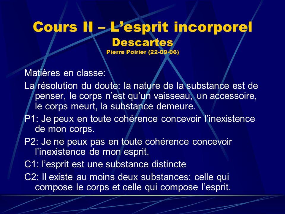 Cours II – Lesprit incorporel Descartes Pierre Poirier (22-09-06) Matières en classe: La résolution du doute: la nature de la substance est de penser,