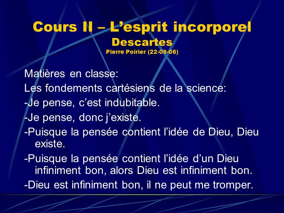 Cours II – Lesprit incorporel Descartes Pierre Poirier (22-09-06) Matières en classe: Les fondements cartésiens de la science: -Je pense, cest indubit