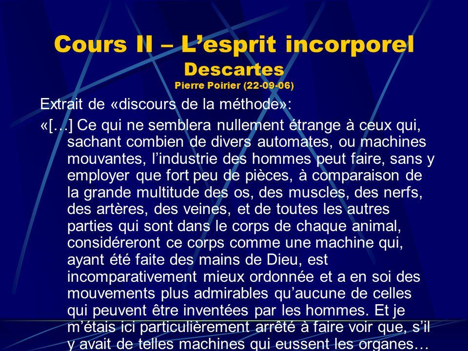 Cours II – Lesprit incorporel Descartes Pierre Poirier (22-09-06) Extrait de «discours de la méthode»: «[…] Ce qui ne semblera nullement étrange à ceu
