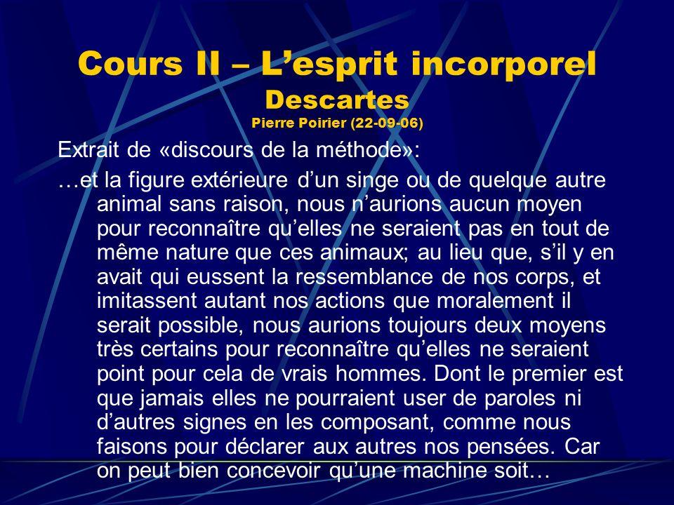 Cours II – Lesprit incorporel Descartes Pierre Poirier (22-09-06) Extrait de «discours de la méthode»: …et la figure extérieure dun singe ou de quelqu