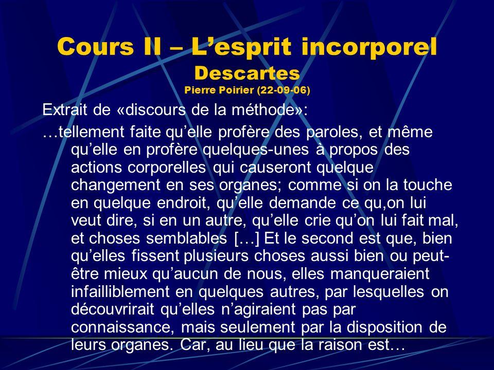 Cours II – Lesprit incorporel Descartes Pierre Poirier (22-09-06) Extrait de «discours de la méthode»: …tellement faite quelle profère des paroles, et