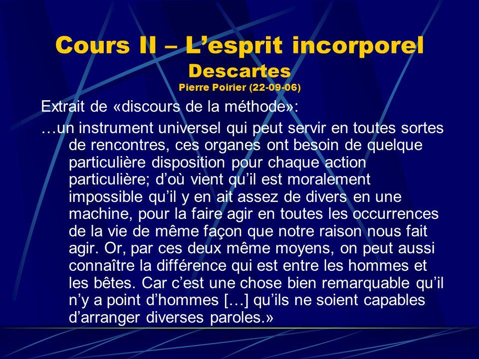 Cours II – Lesprit incorporel Descartes Pierre Poirier (22-09-06) Extrait de «discours de la méthode»: …un instrument universel qui peut servir en tou