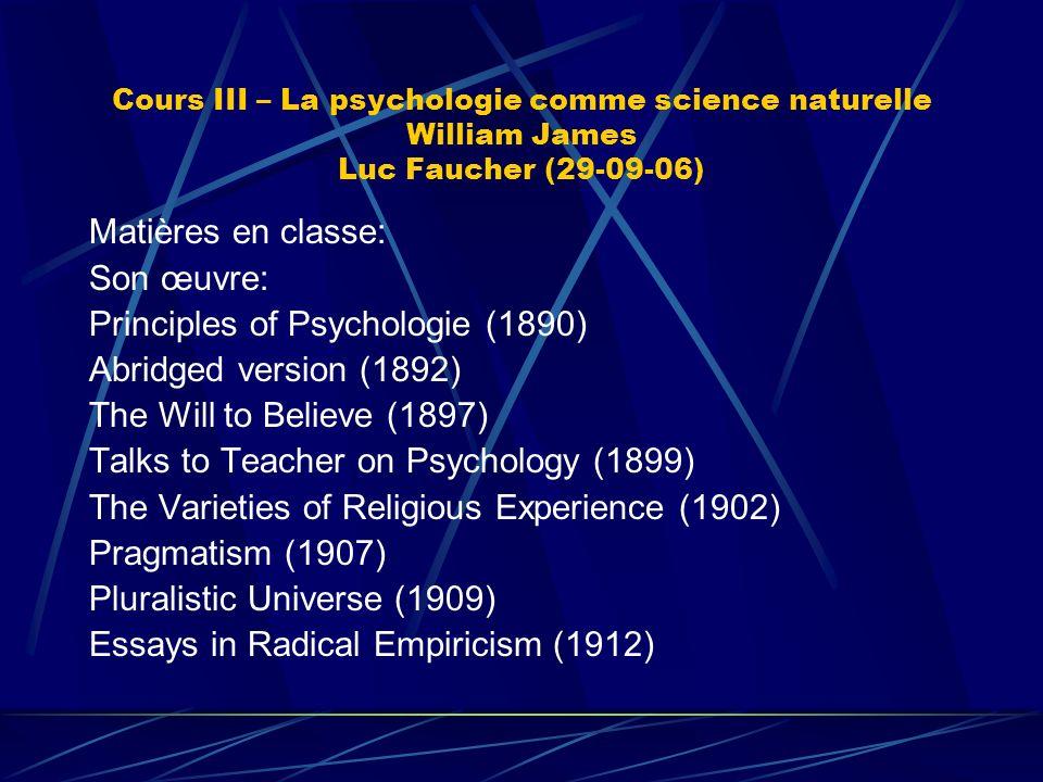 Cours III – La psychologie comme science naturelle William James Luc Faucher (29-09-06) Matières en classe: Son œuvre: Principles of Psychologie (1890