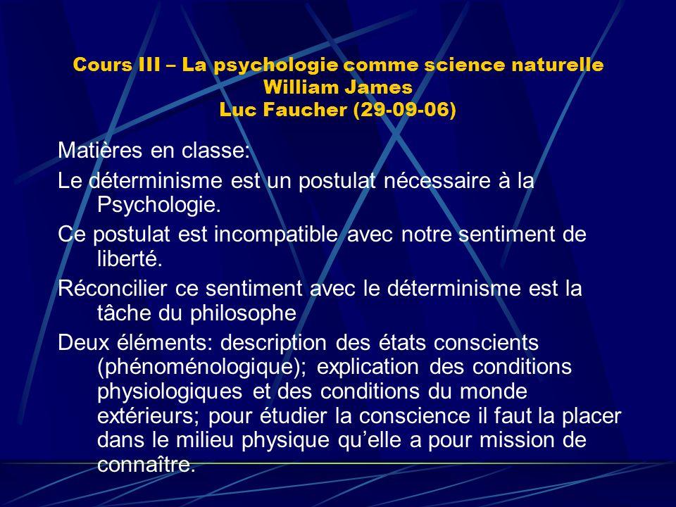 Cours III – La psychologie comme science naturelle William James Luc Faucher (29-09-06) Matières en classe: Le déterminisme est un postulat nécessaire