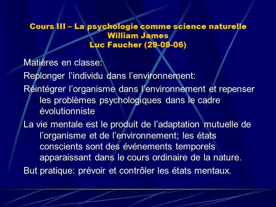 Cours III – La psychologie comme science naturelle William James Luc Faucher (29-09-06) Matières en classe: Replonger lindividu dans lenvironnement: R