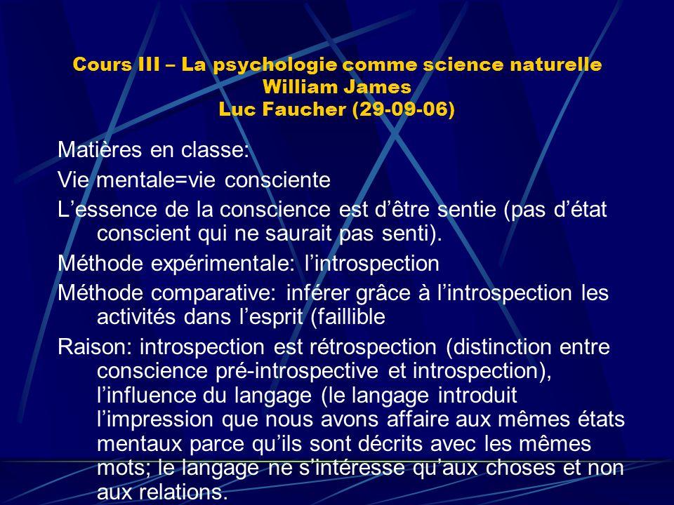 Cours III – La psychologie comme science naturelle William James Luc Faucher (29-09-06) Matières en classe: Vie mentale=vie consciente Lessence de la