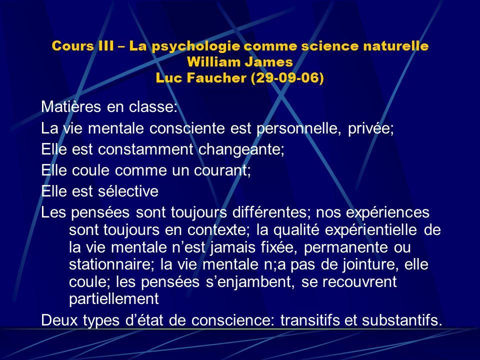 Cours III – La psychologie comme science naturelle William James Luc Faucher (29-09-06) Matières en classe: La vie mentale consciente est personnelle,