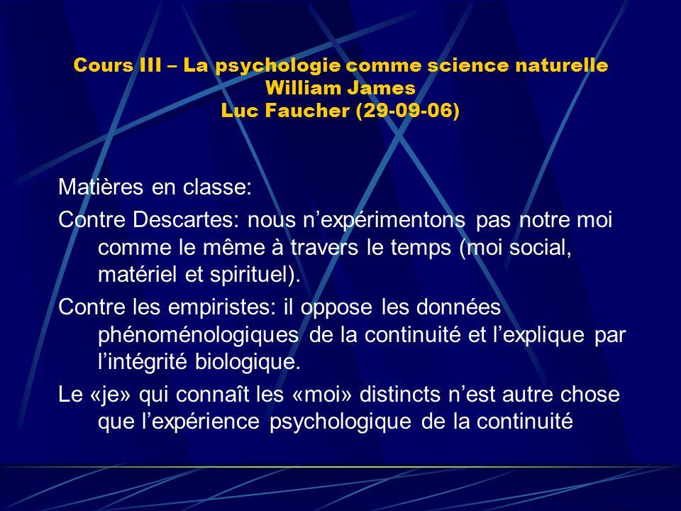 Cours III – La psychologie comme science naturelle William James Luc Faucher (29-09-06) Matières en classe: Contre Descartes: nous nexpérimentons pas