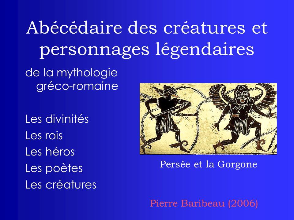 Abécédaire des créatures et personnages légendaires de la mythologie gréco-romaine Les divinités Les rois Les héros Les poètes Les créatures Persée et