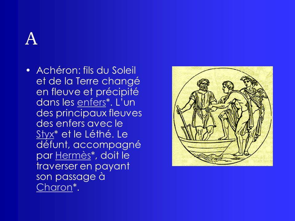 A Achéron: fils du Soleil et de la Terre changé en fleuve et précipité dans les enfers*. Lun des principaux fleuves des enfers avec le Styx* et le Lét