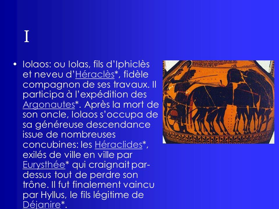 I Iolaos: ou Iolas, fils dIphiclès et neveu dHéraclès*, fidèle compagnon de ses travaux. Il participa à lexpédition des Argonautes*. Après la mort de
