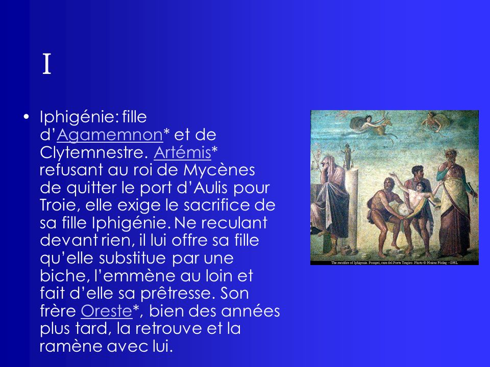 I Iphigénie: fille dAgamemnon* et de Clytemnestre. Artémis* refusant au roi de Mycènes de quitter le port dAulis pour Troie, elle exige le sacrifice d
